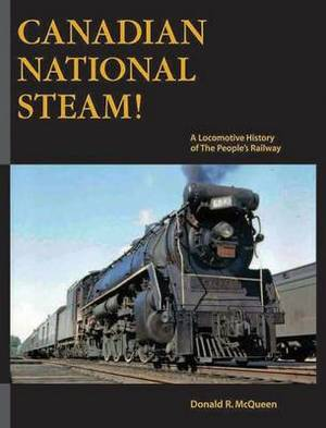 Canadian National Steam!: A Locomotive History of the People's Railway
