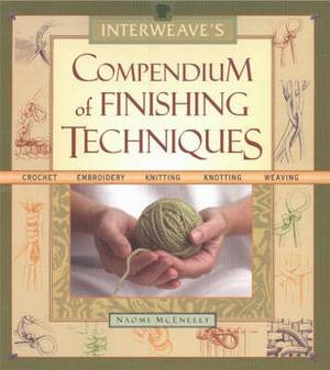 Interweave's Compendium of Finishing Techniques: Crochet, Embroidery, Knitting, Knotting, Weaving