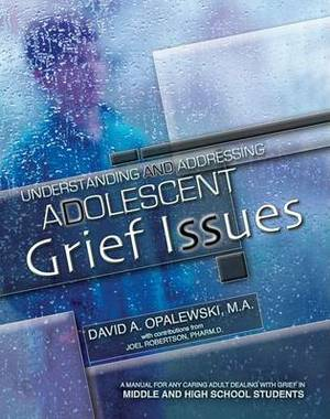Understanding and Addressing Adolescent Grief Issues: A Manual for Any Caring Adult Dealing with Grief in Middle and High School Students