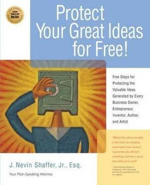 Protecting Your Great Ideas for Free!: First Steps That Must be Taken to Protect the Valuable Ideas Generated by Every Small Business Owner, Inventor, Author and Artist
