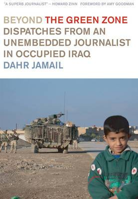 Beyond the Green Zone: Dispatches from an Unembedded Reporter in Occupied Iraq