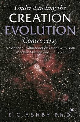Understanding the Creation Evolution Controversy: A Scientific Evaluation Consistent with Both Modern Science and the Bible