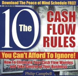10 Cash Flow Rule You Can't Afford to Ignore!: How to Eliminate Your Cash Flow Worries and Take Control of Your Business