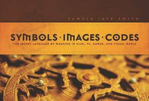 Symbols * Images * Codes: The Secret Language of Meaning in Film,TV, Games, and Visual Media