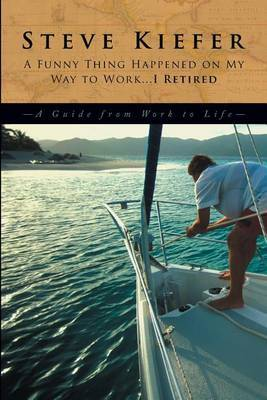 A Funny Thing Happened on My Way to Work... I Retired: A Guide from Work to Life