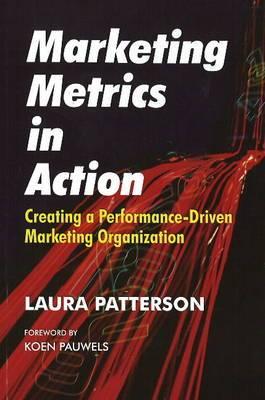 Marketing Metrics in Action: Creating a Performance-Driven Marketing Organization