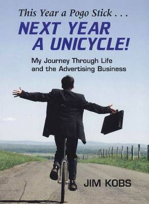 This Year a Pogo Stick ... Next Year a Unicycle: My Journey Through Life & the Advertising Business