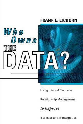 Who Owns the Data?: Using Internal Customer Relationship Management to Improve Business and IT Integration