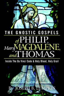 The Gnostic Gospels of Philip, Mary Magdalene, and Thomas: Inside the Da Vinci Code and Holy Blood, Holy Grail