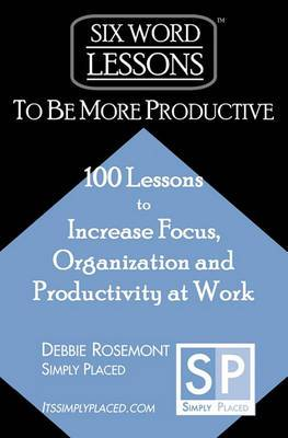 Six-Word Lessons to Be More Productive: 100 Six-Word Lessons to Increase Your Focus, Organization and Productivity
