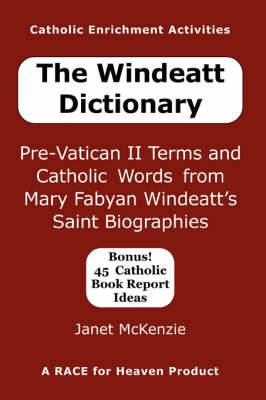 The Windeatt Dictionary: Pre-Vatican II Terms and Catholic Words from Mary Fabyan Windeatt's Saint Biographies