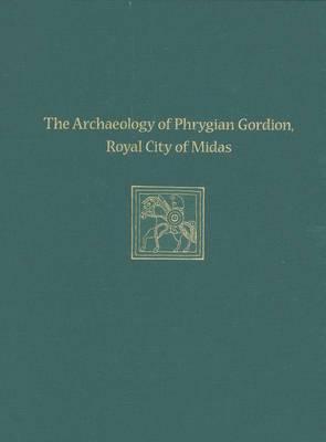 The Archaeology of Phrygian Gordion, Royal City of Midas: Gordion Special Studies 7