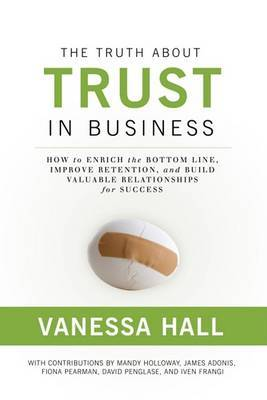 The Truth about Trust in Business: How to Enrich the Bottom Line, Improve Retention, and Build Valuable Relationships for Success