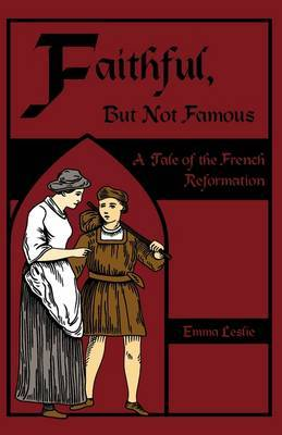 Faithful, But Not Famous: A Tale of the French Reformation