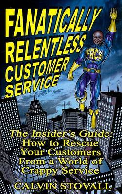 Fanatically Relentless Customer Service: The Insiders Guide: How to Rescue Your Customers from a World of Crappy Service