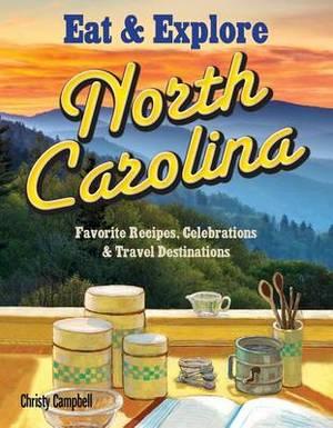 Eat & Explore North Carolina  : Favorite Recipes, Celebrations & Travel Destination