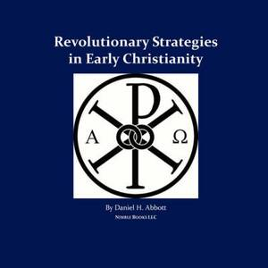 Revolutionary Strategies in Early Christianity: 4th Generation Warfare (4gw) Against the Roman Empire, and the Counterinsurgency (Coin) Campaign to Save It