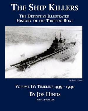 The Definitive Illustrated History of the Torpedo Boat -- Volume IV, 1939-1940 (the Ship Killers)