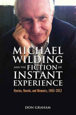 Michael Wilding and the Fiction of Instant Experience: Stories, Novels, and Memoirs, 1963-2012