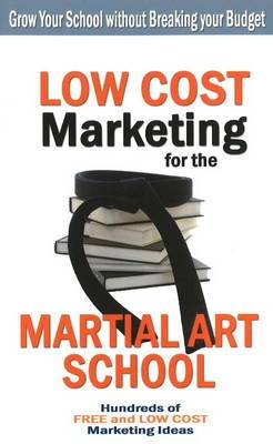 Low Cost Marketing for the Martial Art School: Grow Your School without Breaking Your Budget