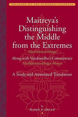 Maitreya`s Distinguishing the Middle from the Extremes - Study and Annotated Translation of the Madhyantavibhaga, Along with Its Commentary