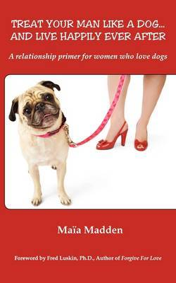 Treat Your Man Like a Dog... and Live Happily Ever After: A Relationship Primer for Women Who Love Dogs