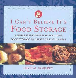I Can't Believe It's Food Storage: A Simple Step-By-Step Plan for Using Food Storage to Create Delicious Meals