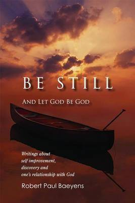 Be Still and Let God Be God: Writings about Self-Improvement, Discovery, and One's Relationship with God