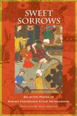 Sweet Sorrows: Selected Poems of Sheikh Farideddin Attar Neyshaboori
