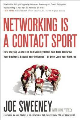 Networking is a Contact Sport: How Staying Connected and Serving Others Will Help You Grow Your Business, Expand Your Influence - or Even Land Your Next Job