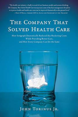 The Company That Solved Health Care: How Serigraph Dramatically Reduced Sky-rocketing Costs While Providing Better Care, and How Every Company Can Do the Same
