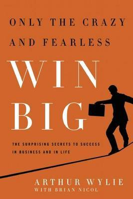 Only the Crazy and Fearless Win Big: The Surprising Secrets to Success in Business and in Life