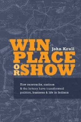 Win, Place or Show: How Racetracks, Casinos & the Lottery Have Transformed Politics, Business & Life in Indiana