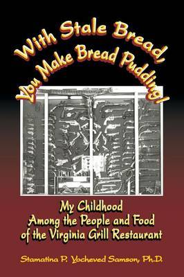 With Stale Bread, You Make Bread Pudding!: My Childhood Among the People and Food of the Virginia Grill Restaurant