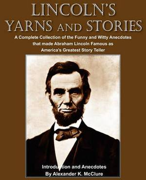 Lincoln's Yarns and Stories: A Complete Collection of the Funny and Witty Anecdotes That Made Abraham Lincoln Famous as America's Greatest Story Teller
