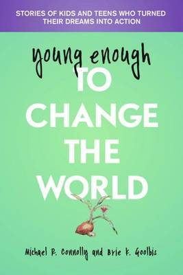 Young Enough to Change the World: Stories of Kids and Teens Who Turned Their Dreams into Action