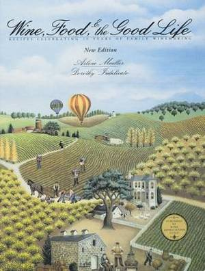 Wine, Food & the Good Life: Recipes Celebrating 85 Years of Family Winemaking