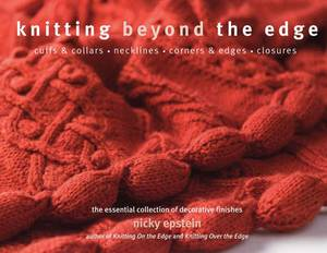 Knitting Beyond the Edge: Cuffs and Collars - Necklines - Hems - Closures - the Essential Collection of Decorative Finishes