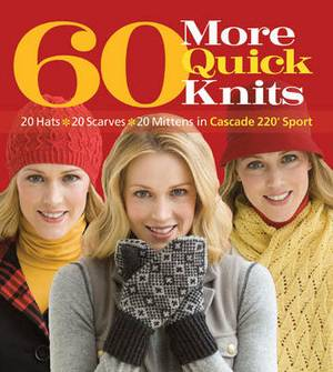 60 More Quick Knits: 20 Hats*20 Scarves*20 Mittens in Cascade 220 Sport