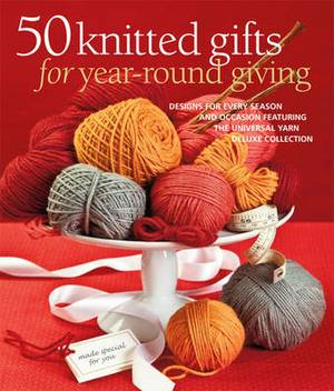 50 Knitted Gifts for Year-round Giving: Designs for Every Season and Occasion Featuring the Universal Yarn Deluxe Collection