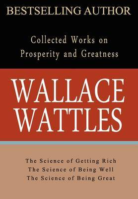 Wallace Wattles: Collected Works on Wealth and Prosperity