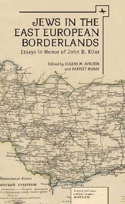 Jews in the East European Borderlands: A Festrchrift in Honor of John Doyle Klier