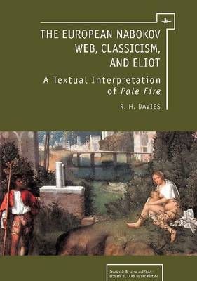 The European Nabokov Web, Classicism and T.S. Eliot: Web, Classicism and T.S. Eliot : A Textual Interpretation of Pale Fire