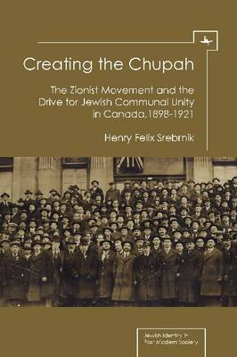 Creating the Chupah: The Zionist Movement and the Drive for Jewish Communal Unity in Canada, 1898-1921