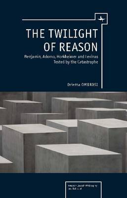 The Twilight of Reason: Benjamin, Adorno, Horkheimer and Levinas Tested by the Catastrophe