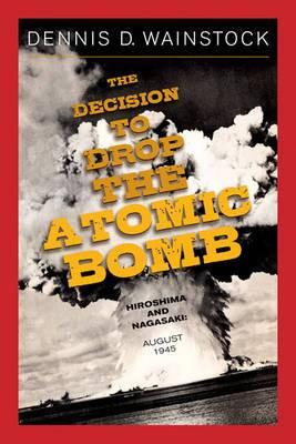 The Decision to Drop the Atomic Bomb: Hiroshima and Nagasaki, August 1945