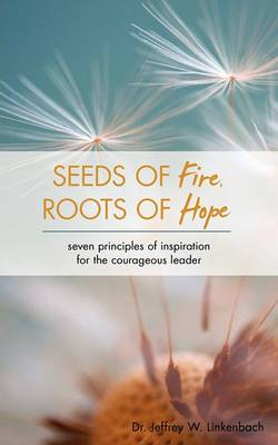Seeds of Fire, Roots of Hope: Seven Principles of Inspiration for the Courageous Leader