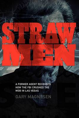 Straw Men: A Former Agent Recounts How the FBI Crushed the Mob in Las Vegas