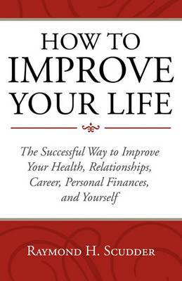 How to Improve Your Life: The Successful Way to Improve Your Health, Relationships, Career, Personal Finances, and Yourself