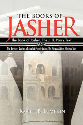 The Books of Jasher: The Book of Jasher, The J. H. Parry Text And The Book of Jasher, Also Called Pseudo-Jasher, The Flaccus Albinus Alcuinus Text